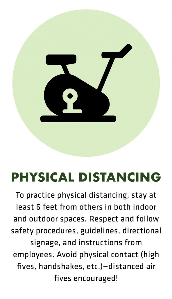 To practice physical distancing, stay at least 6 feet from others in both indoor and outdoor spaces. Respect and follow safety procedures, guidelines, directional signage, and instructions from employees. Avoid physical contact (high fives, handshakes, etc.)—distanced air fives encouraged!