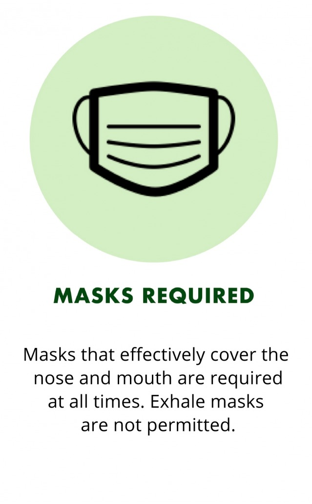 Masks that effectively cover the nose and mouth are required at all times. Exhale masks are not permitted.