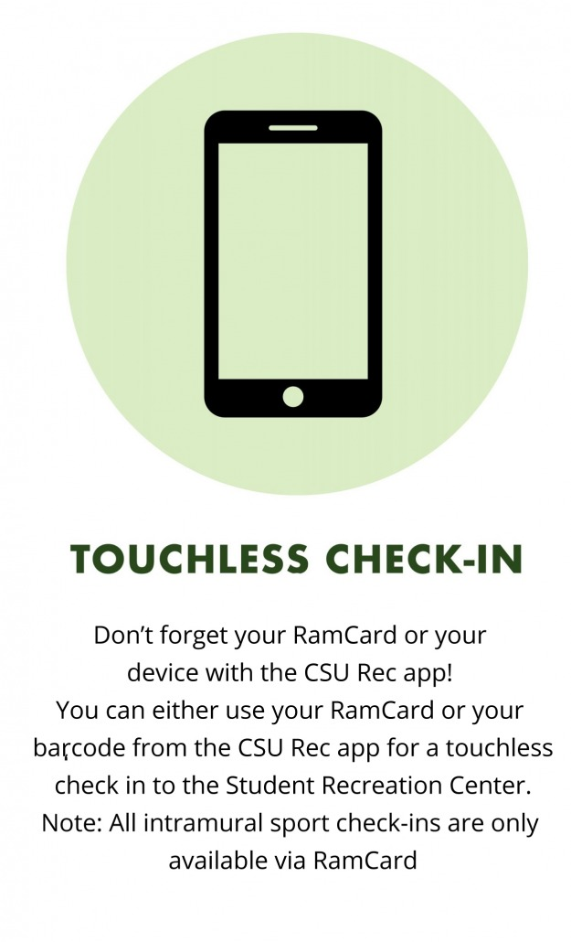 Don't forget your RamCard or your device with the CSU Rec app. You can either use your RamCard or your barcode from the CSU Rec app for a touchless check in to the Student Recreation Center. Note: All intramural sport check-ins are only available via RamCard
